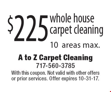 $225 whole house carpet cleaning 10areas max.. With this coupon. Not valid with other offers or prior services. Offer expires 10-31-17.