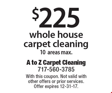 $225 whole house carpet cleaning, 10 areas max. With this coupon. Not valid with other offers or prior services. Offer expires 12-31-17.