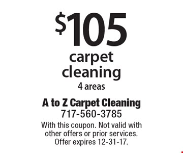 $105 carpet cleaning, 4 areas. With this coupon. Not valid with other offers or prior services. Offer expires 12-31-17.