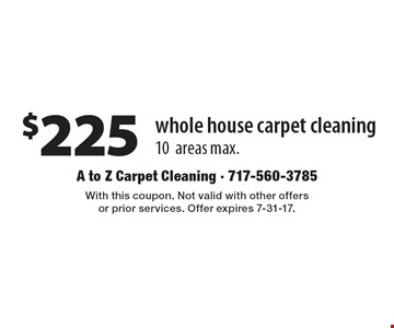 $225 whole house carpet cleaning 10 areas max. With this coupon. Not valid with other offers or prior services. Offer expires 7-31-17.