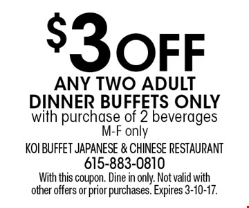 $3 OFF ANY TWO ADULT DINNER BUFFETS ONLY with purchase of 2 beverages M-F only. With this coupon. Dine in only. Not valid with other offers or prior purchases. Expires 3-10-17.