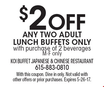 $2 off any two adult lunch buffets only with purchase of 2 beverages. M-F only. With this coupon. Dine in only. Not valid with other offers or prior purchases. Expires 5-26-17.