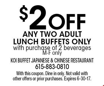 $2 OFF Any Two Adult Lunch Buffets Only with purchase of 2 beverages M-F only. With this coupon. Dine in only. Not valid with other offers or prior purchases. Expires 6-30-17.