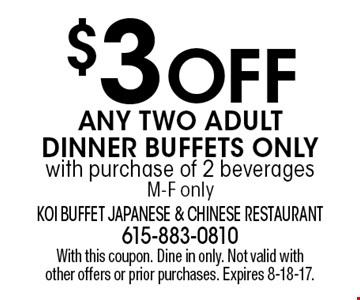 $3 OFF Any Two Adult Dinner Buffets Onlywith purchase of 2 beverages M-F only. With this coupon. Dine in only. Not valid with other offers or prior purchases. Expires 8-18-17.