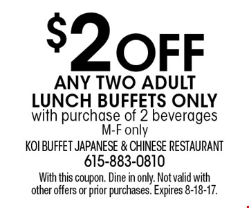$2 OFF Any Two Adult Lunch Buffets Onlywith purchase of 2 beverages M-F only. With this coupon. Dine in only. Not valid with other offers or prior purchases. Expires 8-18-17.