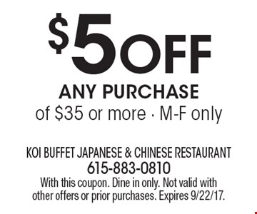 $5 OFF Any Purchase of $35 or more - M-F only. With this coupon. Dine in only. Not valid with other offers or prior purchases. Expires 9/22/17.