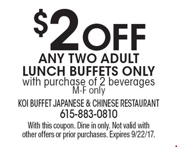 $2 OFF Any Two Adult Lunch Buffets Only with purchase of 2 beverages M-F only. With this coupon. Dine in only. Not valid with other offers or prior purchases. Expires 9/22/17.