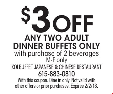 $3 OFF Any Two Adult Dinner Buffets Only. With purchase of 2 beverages M-F only. With this coupon. Dine in only. Not valid with other offers or prior purchases. Expires 2/2/18.