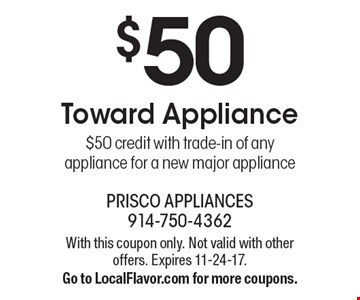 $50 Toward Appliance. $50 credit with trade-in of any appliance for a new major appliance. With this coupon only. Not valid with other offers. Expires 11-24-17. Go to LocalFlavor.com for more coupons.