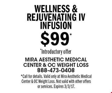 $99* Wellness & Rejuvenating IV infusion *Introductory offer. *Call for details. Valid only at Mira Aesthetic Medical Center & OC Weight Loss. Not valid with other offers or services. Expires 3/3/17.