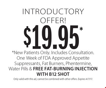 $19.95* introductory offer! *New Patients Only. Includes Consultation. One Week of FDA Approved Appetite Suppressants, Fat Burners, Phentermine, Water Pills & FREE FAT-BURNING INJECTION WITH B12 SHOT. Only valid with this ad, cannot be combined with other offers. Expires 4/7/17.