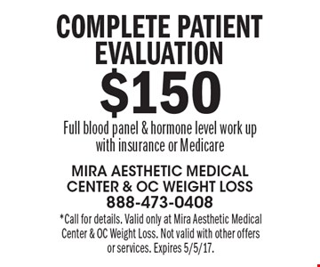 $150 Complete patient evaluation Full blood panel & hormone level work upwith insurance or Medicare. *Call for details. Valid only at Mira Aesthetic Medical Center & OC Weight Loss. Not valid with other offers or services. Expires 5/5/17.