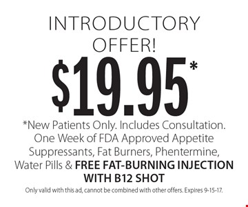$19.95 introductory offer! New patients only. Includes consultation. One week of FDA approved appetite suppressants, fat burners, Phentermine, water pills & free fat-burning injection with B12 shot. Only valid with this ad, cannot be combined with other offers. Expires 9-15-17.