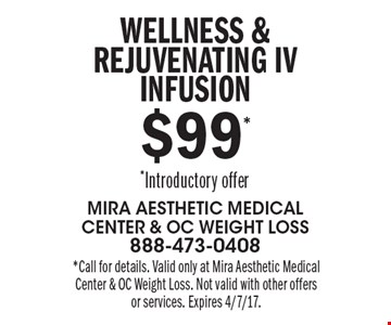 $99* Wellness & Rejuvenating IV infusion *Introductory offer. *Call for details. Valid only at Mira Aesthetic Medical Center & OC Weight Loss. Not valid with other offers or services. Expires 4/7/17.