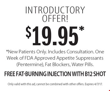 $19.95* introductory offer! *New Patients Only. Includes Consultation. One Week of FDA Approved Appetite Suppressants (Pentermine), Fat Blockers, Water Pills. Free Fat-Burning Injection With B12 Shot. Only valid with this ad, cannot be combined with other offers. Expires 4/7/17.