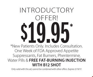 $19.95* introductory offer! *New Patients Only. Includes Consultation. One Week of FDA Approved Appetite Suppressants, Fat Burners, Phentermine, Water Pills & FREE FAT-BURNING INJECTION WITH B12 SHOT. Only valid with this ad, cannot be combined with other offers. Expires 5/19/17.