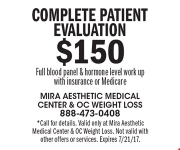 $150 Complete patient evaluation Full blood panel & hormone level work up with insurance or Medicare. *Call for details. Valid only at Mira Aesthetic Medical Center & OC Weight Loss. Not valid with other offers or services. Expires 7/21/17.