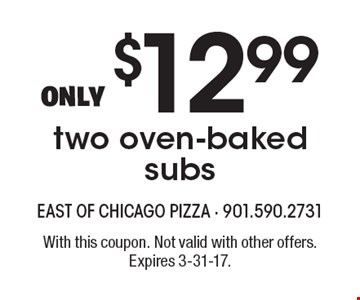 Only $12.99 two oven-baked subs. With this coupon. Not valid with other offers. Expires 3-31-17.