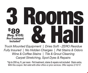 $89 3 Rooms & Hall. Truck Mounted Equipment | Dries Soft - ZERO Residue | Fully Insured | No Hidden Charges | Pet Stains & Odors | Wine & Coffee Stains | Tile & Grout CleaningCarpet Stretching, Spot Dyes & Repairs (Reg. $105)Pre-Treatment Included*. *Up to 200 sq. ft. per room - Pet treatment, stains & repairs not included - Stairs extra.With this coupon. Not valid with other offers or prior services. Offer expires 2/10/17.