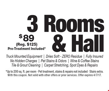 $89 3 Rooms & Hall Truck Mounted Equipment|Dries Soft - ZERO Residue|Fully Insured No Hidden Charges|Pet Stains & Odors|Wine & Coffee Stains Tile & Grout Cleaning|Carpet Stretching, Spot Dyes & Repairs (Reg. $125) Pre-Treatment Included* . *Up to 200 sq. ft. per room - Pet treatment, stains & repairs not included - Stairs extra.With this coupon. Not valid with other offers or prior services. Offer expires 4/7/17.