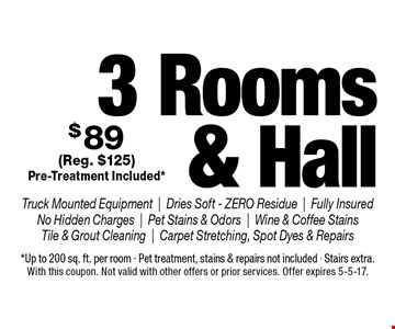$89 for 3 Rooms & Hall Cleaned. Truck Mounted Equipment, Dries Soft - ZERO Residue, Fully Insured No Hidden Charges, Pet Stains & Odors, Wine & Coffee Stains Tile & Grout Cleaning, Carpet Stretching, Spot Dyes & Repairs (Reg. $125). Pre-Treatment Included*. *Up to 200 sq. ft. per room. Pet treatment, stains & repairs not included. Stairs extra. With this coupon. Not valid with other offers or prior services. Offer expires 5-5-17.