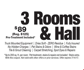 $89 3 Rooms & Hall. Truck Mounted Equipment   Dries Soft - Zero Residue   Fully Insured No Hidden Charges   Pet Stains & Odors   Wine & Coffee Stains   Tile & Grout Cleaning   Carpet Stretching, Spot Dyes & Repairs (Reg. $125) Pre-Treatment Included*. *Up to 200 sq. ft. per room - Pet treatment, stains & repairs not included - Stairs extra. With this coupon. Not valid with other offers or prior services. Offer expires 7/14/17.