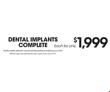 Each for only $1,999 dental implants complete. Includes implant, abutment, crown & most bone grafting as needed (orig. price $3,500). With this coupon. Not valid with other offers or prior services. Exp. 4-14-17.