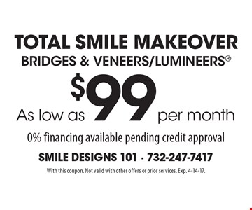 As low as per month $99 Bridges & Veneers/Lumineers. 0% financing available pending credit approval. With this coupon. Not valid with other offers or prior services. Exp. 4-14-17.