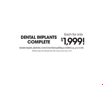 Dental implants complete each for only $1,999! Includes implant, abutment, crown & most bone grafting as needed (orig. price $3,500). With this coupon. Not valid with other offers or prior services. Exp. 5-12-17.