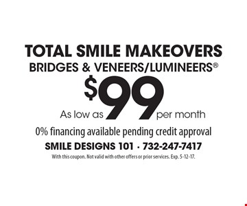 Total Smile Makeovers - Bridges & Veneers/Lumineers as low as $99 per month. 0% financing available pending credit approval. With this coupon. Not valid with other offers or prior services. Exp. 5-12-17.