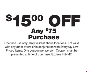 $15.00 OFF Any $75 Purchase. One time use only. Only valid at above locations. Not valid with any other offers or in conjunction with Everyday Low Priced Items. One coupon per person. Coupon must be presented at time of purchase. Expires 4-24-17.