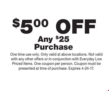 $5.00 OFF Any $25 Purchase. One time use only. Only valid at above locations. Not valid with any other offers or in conjunction with Everyday Low Priced Items. One coupon per person. Coupon must be presented at time of purchase. Expires 4-24-17.