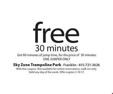 Free 30 minutes. Get 60 minutes of jump time, for the price of 30 minutes. One jumper only. With this coupon. Not available for online reservations, walk-ins only. Valid any day of the week. Offer expires 3-10-17.