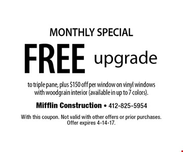 MONTHLY SPECIAL FREE upgrade to triple pane, plus $150 off per window on vinyl windows with woodgrain interior (available in up to 7 colors). . With this coupon. Not valid with other offers or prior purchases. Offer expires 4-14-17.