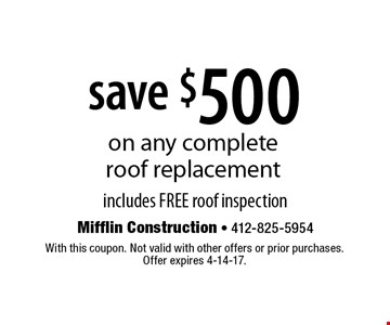 save $500 on any complete roof replacement includes FREE roof inspection. With this coupon. Not valid with other offers or prior purchases. Offer expires 4-14-17.