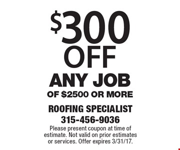 $300 OFF any job of $2500 or more. Please present coupon at time of estimate. Not valid on prior estimates or services. Offer expires 3/31/17.