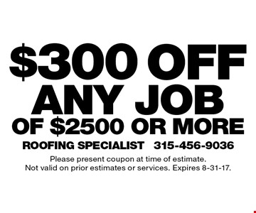$300 off any job of $2500 or more. Please present coupon at time of estimate. Not valid on prior estimates or services. Expires 8-31-17.