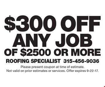 $300 off any job of $2500 or more. Please present coupon at time of estimate. Not valid on prior estimates or services. Offer expires 9-22-17.