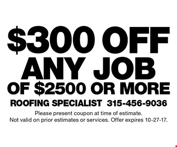$300 off any job of $2500 or more. Please present coupon at time of estimate. Not valid on prior estimates or services. Offer expires 10-27-17.