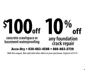 $100 off concrete crawlspace or basement waterproofing OR 10% off any foundation crack repair. With this coupon. Not valid with other offers or prior purchases. Expires  4/21/17.