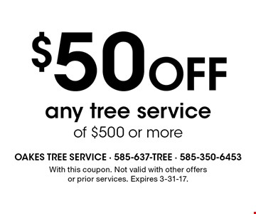 $50 Off any tree service of $500 or more. With this coupon. Not valid with other offers or prior services. Expires 3-31-17.