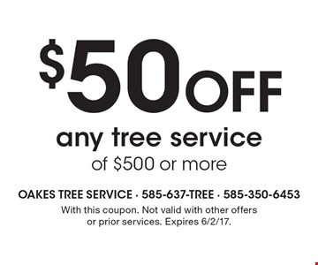 $50 Off any tree service of $500 or more. With this coupon. Not valid with other offers or prior services. Expires 6/2/17.