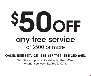 $50 off any tree service of $500 or more. With this coupon. Not valid with other offers or prior services. Expires 6/30/17.