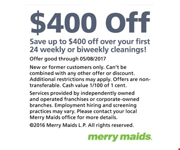 Save up to $400 off over your first 24 weekly or biweekly cleanings! Offer good through 05/08/2017. New or former customers only. Can't be combined with any other offer or discount. Additional restrictions may apply. Offers are non-transferable. Cash value 1/100 of 1 cent.