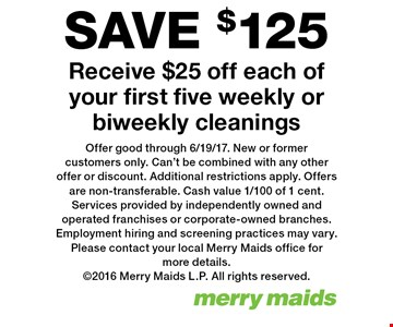 SAVE $125! Receive $25 off each of your first five weekly or biweekly cleanings. Offer good through 6/19/17. New or former customers only. Can't be combined with any other offer or discount. Additional restrictions apply. Offers are non-transferable. Cash value 1/100 of 1 cent. Services provided by independently owned and operated franchises or corporate-owned branches. Employment hiring and screening practices may vary. Please contact your local Merry Maids office for more details. 2016 Merry Maids L.P. All rights reserved.