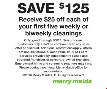 SAVE $125 on cleanings. Receive $25 off each of your first five weekly or biweekly cleanings. Offer good through 7/3/17. New or former customers only. Can't be combined with any other offer or discount. Additional restrictions apply. Offers are non-transferable. Cash value 1/100 of 1 cent.Services provided by independently owned and operated franchises or corporate-owned branches. Employment hiring and screening practices may vary. Please contact your local Merry Maids office for more details. 2016 Merry Maids L.P. All rights reserved.