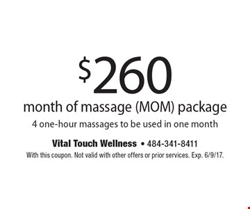 $260 month of massage (MOM) package, 4 one-hour massages to be used in one month. With this coupon. Not valid with other offers or prior services. Exp. 6/9/17.