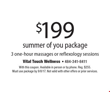 $199 summer of you package3 one-hour massages or reflexology sessions. With this coupon. Available in person or by phone. Reg. $255.Must use package by 9/8/17. Not valid with other offers or prior services.
