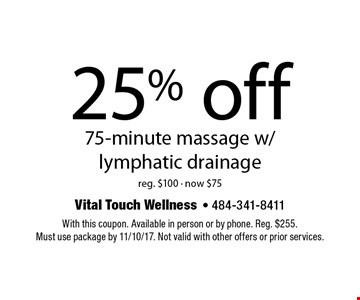 25% off 75-minute massage w/lymphatic drainage. Reg. $100 - now $75. With this coupon. Available in person or by phone. Reg. $255. Must use package by 11/10/17. Not valid with other offers or prior services.