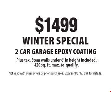 Winter SPECIAL $1499 2 car garage EPOXY COATING. Plus tax. Stem walls under 6' in height included. 420 sq. ft. max. to qualify. Not valid with other offers or prior purchases. Expires 3/3/17. Call for details.
